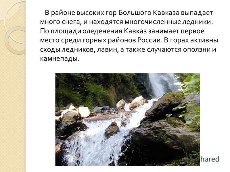 В районе высоких гор Большого Кавказа выпадает много снега, и находятся многочисленные ледники. По площади оледенения Кавказ занимает первое место среди горных районов России. В горах активны сходы ледников, лавин, а также случаются оползни и камнепа