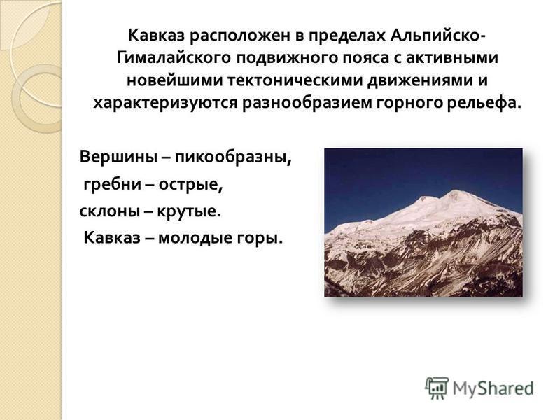 Кавказ расположен в пределах Альпийско - Гималайского подвижного пояса с активными новейшими тектоническими движениями и характеризуются разнообразием горного рельефа. Вершины – пикообразны, гребни – острые, склоны – крутые. Кавказ – молодые горы.