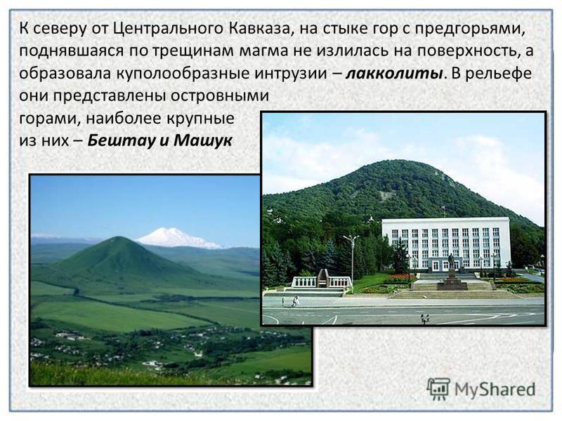 К северу от Центрального Кавказа, на стыке гор с предгорьями, поднявшаяся по трещинам магма не излилась на поверхность, а образовала куполообразные интрузии – лакколиты. В рельефе они представлены островными горами, наиболее крупные из них – Бештау и