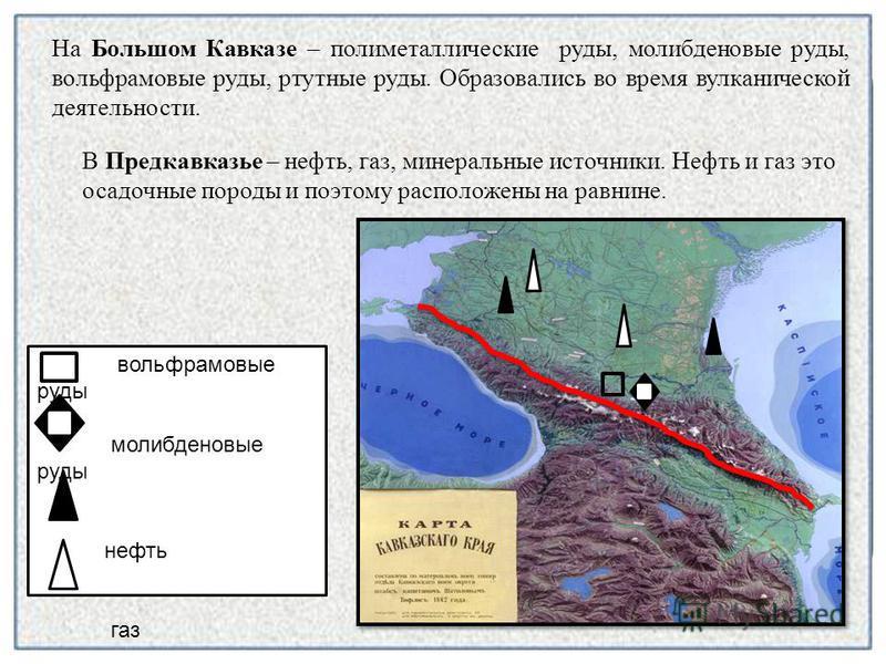 В Предкавказье – нефть, газ, минеральные источники. Нефть и газ это осадочные породы и поэтому расположены на равнине. вольфрамовые руды молибденовые руды нефть газ На Большом Кавказе – полиметаллические руды, молибденовые руды, вольфрамовые руды, рт