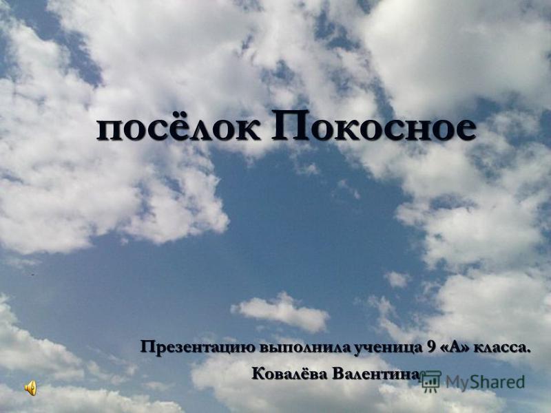 ам посёлок Покосное Презентацию выполнила ученица 9 «А» класса. Ковалёва Валентина