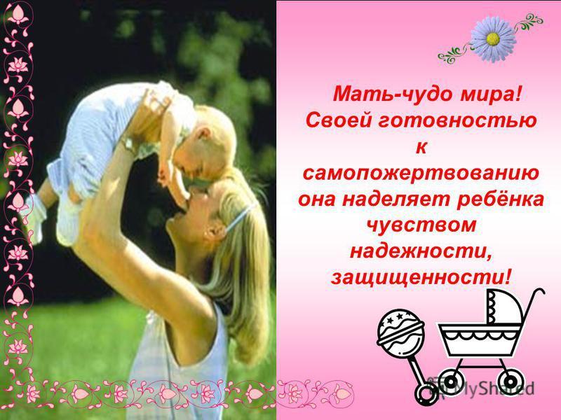 Мать-чудо мира! Своей готовностью к самопожертвованию она наделяет ребёнка чувством надежности, защищенности!