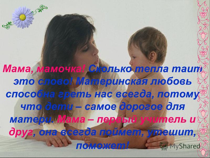 Мама, мамочка! Сколько тепла таит это слово! Материнская любовь способна греть нас всегда, потому что дети – самое дорогое для матери. Мама – первый учитель и друг, она всегда поймет, утешит, поможет!