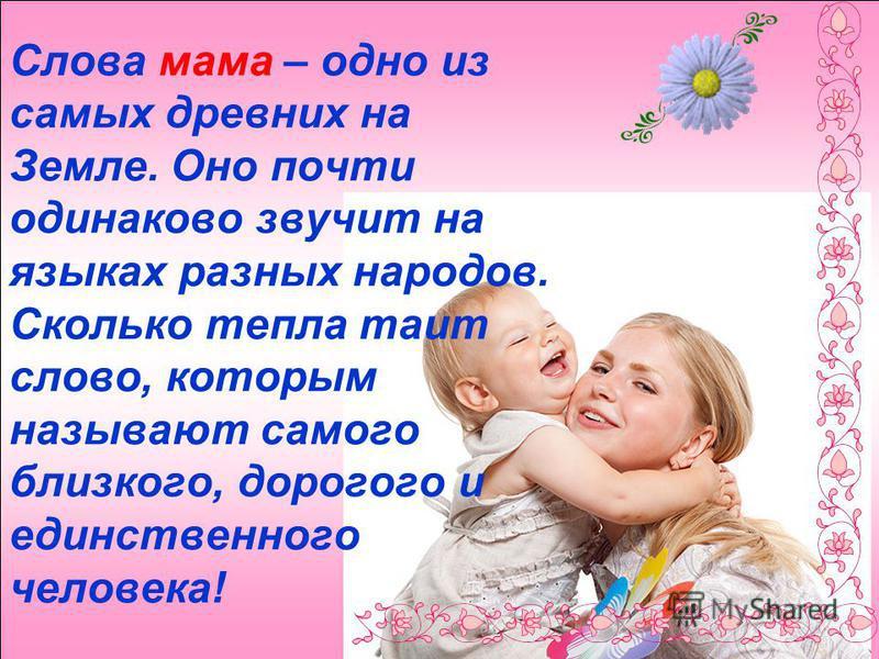 Слова мама – одно из самых древних на Земле. Оно почти одинаково звучит на языках разных народов. Сколько тепла таит слово, которым называют самого близкого, дорогого и единственного человека!