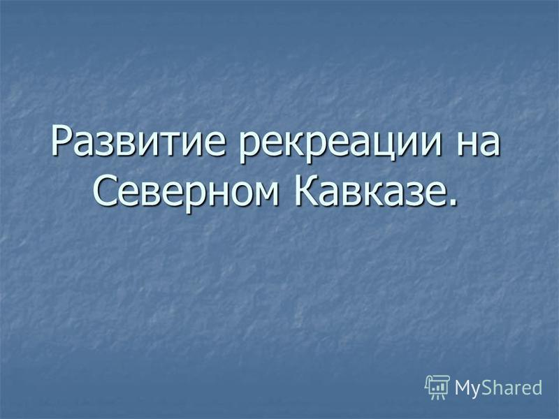 Развитие рекреации на Северном Кавказе.