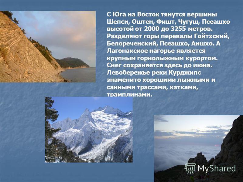 С Юга на Восток тянутся вершины Шепси, Оштен, Фишт, Чугуш, Псеашхо высотой от 2000 до 3255 метров. Разделяют горы перевалы Гойтхский, Белореченский, Псеашхо, Аишхо. А Лагонакское нагорье является крупным горнолыжным курортом. Снег сохраняется здесь д