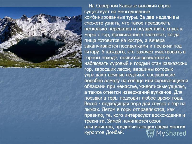 На Северном Кавказе высокий спрос существует на многодневные комбинированные туры. За две недели вы сможете узнать, что такое преодолеть несколько перевалов и осуществить спуск к морю с гор, проживание в палатках, когда пища готовится на костре, а ве