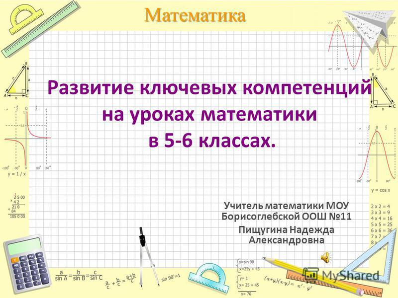 Математика Развитие ключевых компетенций на уроках математики в 5-6 классах. Учитель математики МОУ Борисоглебской ООШ 11 Пищугина Надежда Александровна