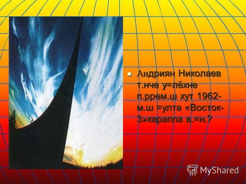 Андриян Николаев т.нче у=лёхне п.ррем.ш хут 1962- м.ш =улта «Восток- 3»караппа в.=н.? Андриян Николаев т.нче у=лёхне п.ррем.ш хут 1962- м.ш =улта «Восток- 3»караппа в.=н.?