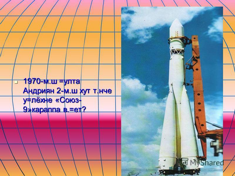 1970-м.ш =улта Андриян 2-м.ш хут т.нче у=лёхне «Союз- 9»караппа в.=ет? 1970-м.ш =улта Андриян 2-м.ш хут т.нче у=лёхне «Союз- 9»караппа в.=ет?