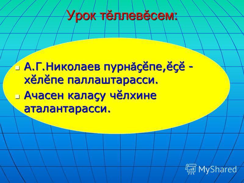 Урок тĕллевĕсем: А.Г.Николаев пурнǎçĕпе,ĕçĕ - хĕлĕпе паллаштарасси. Ачасен калаçу чĕлхине аталантарасси.