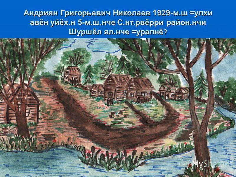 Андриян Григорьевич Николаев 1929-м.ш =улхи авён уйёх.н 5-м.ш.нче С.нт.рвёрри район.нчи Шуршёл ял.нче =уралнё ?