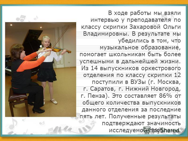 В ходе работы мы взяли интервью у преподавателя по классу скрипки Захаровой Ольги Владимировны. В результате мы убедились в том, что музыкальное образование, помогает школьникам быть более успешными в дальнейшей жизни. Из 14 выпускников оркестрового