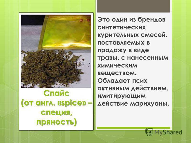 Спайс (от англ. «spice» – специя, пряность) Это один из брендов синтетических курительных смесей, поставляемых в продажу в виде травы, с нанесенным химическим веществом. Обладает псих активным действием, имитирующим действие марихуаны.