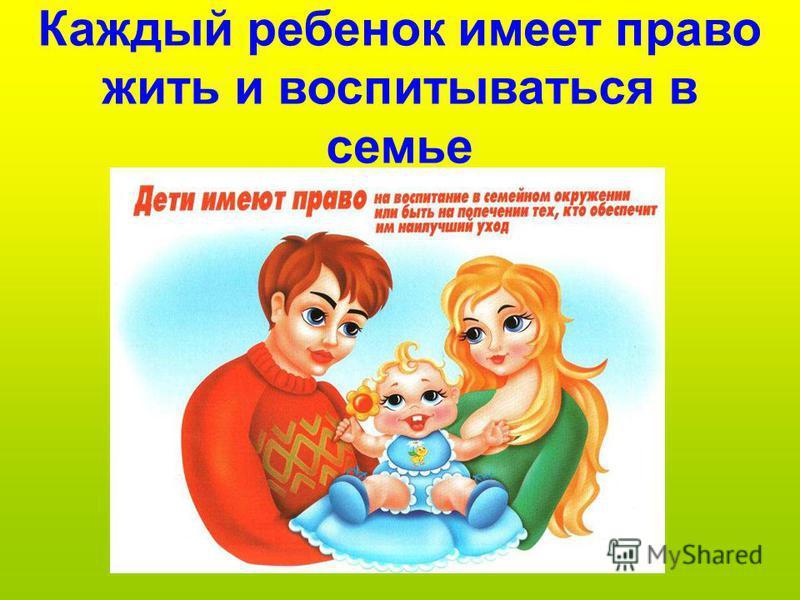 Каждый ребенок имеет право жить и воспитываться в семье