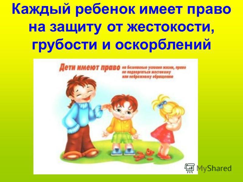 Каждый ребенок имеет право на защиту от жестокости, грубости и оскорблений