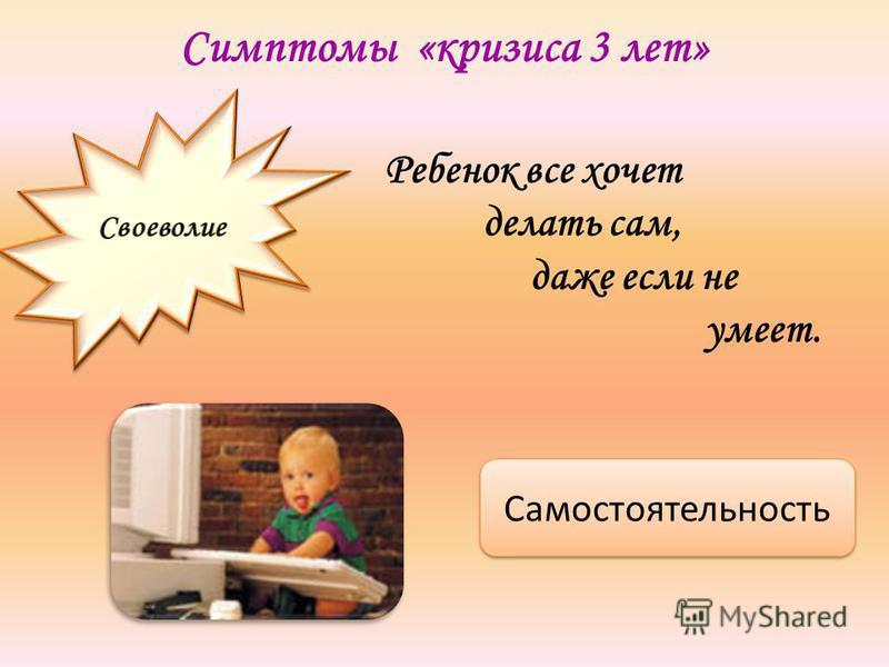Симптомы «кризиса 3 лет» Ребенок все хочет делать сам, даже если не умеет. Самостоятельность