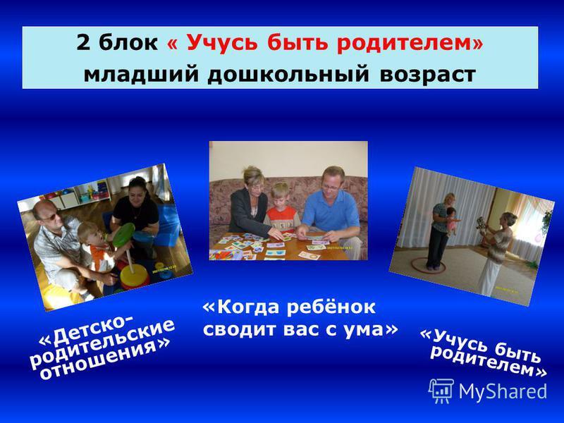 2 блок « Учусь быть родителем » младший дошкольный возраст «Детско- родительские отношения» «Когда ребёнок сводит вас с ума» «Учусь быть родителем»