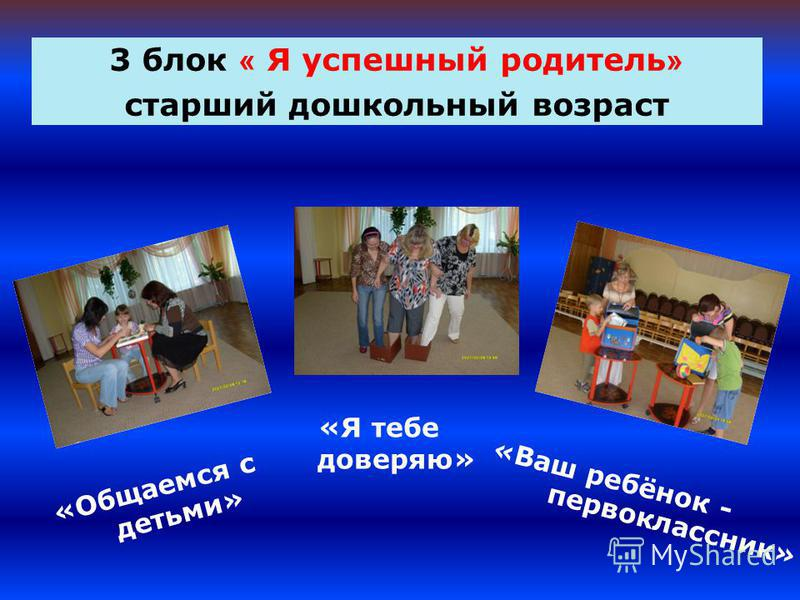 3 блок « Я успешный родитель » старший дошкольный возраст «Общаемся с детьми» «Я тебе доверяю» «Ваш ребёнок - первоклассник»