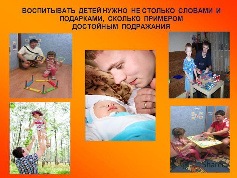 ВОСПИТЫВАТЬ ДЕТЕЙ НУЖНО НЕ СТОЛЬКО СЛОВАМИ И ПОДАРКАМИ, СКОЛЬКО ПРИМЕРОМ ДОСТОЙНЫМ ПОДРАЖАНИЯ