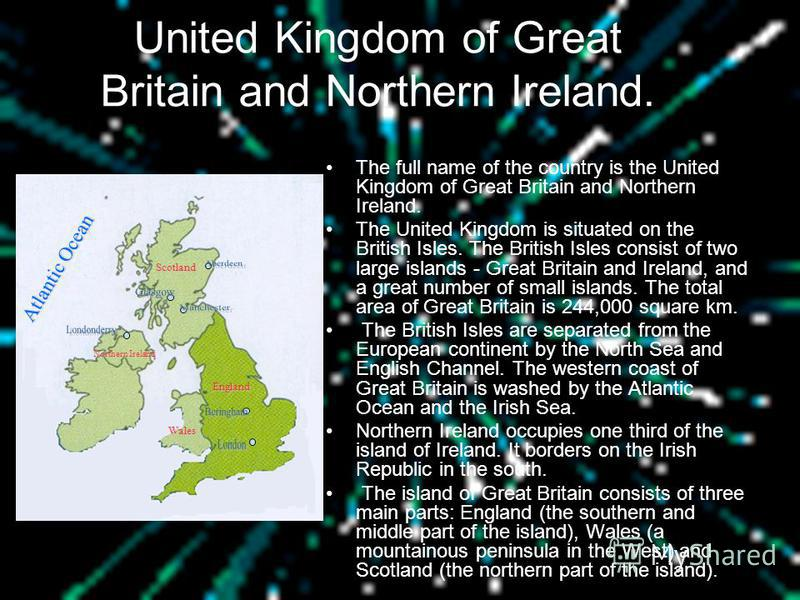 United Kingdom of Great Britain and Northern Ireland. The full name of the country is the United Kingdom of Great Britain and Northern Ireland. The United Kingdom is situated on the British Isles. The British Isles consist of two large islands - Grea
