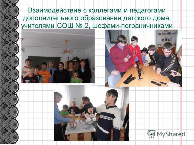 Взаимодействие с коллегами и педагогами дополнительного образования детского дома, учителями СОШ 2, шефами-пограничниками