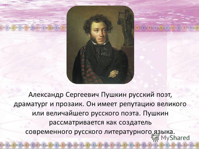 Александр Сергеевич Пушкин русский поэт, драматург и прозаик. Он имеет репутацию великого или величайшего русского поэта. Пушкин рассматривается как создатель современного русского литературного языка.
