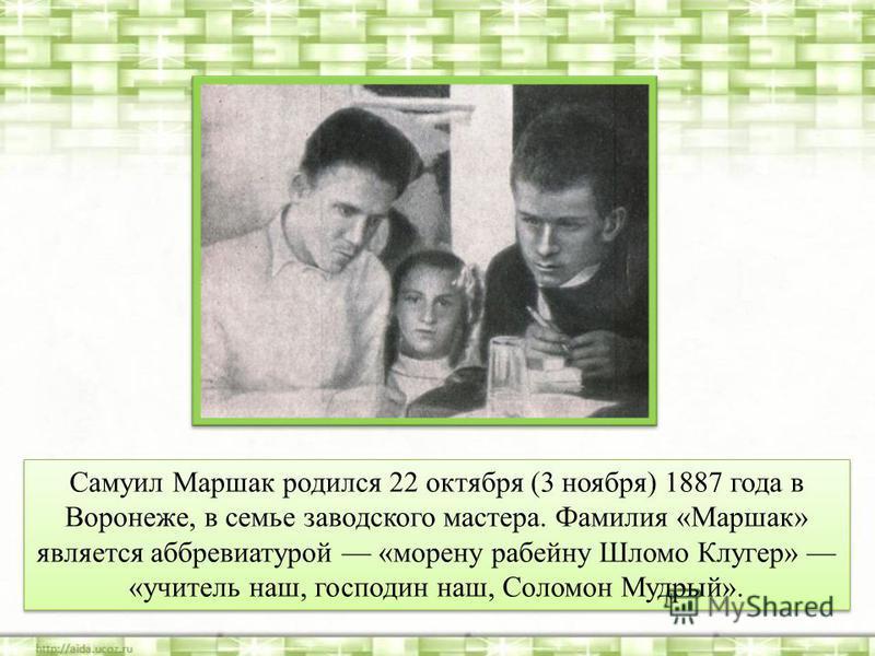 Самуил Маршак родился 22 октября (3 ноября) 1887 года в Воронеже, в семье заводского мастера. Фамилия «Маршак» является аббревиатурой «морену рабейну Шломо Клугер» «учитель наш, господин наш, Соломон Мудрый».