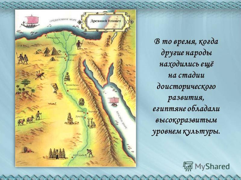 В то время, когда другие народы находились ещё на стадии доисторического развития, египтяне обладали высокоразвитым уровнем культуры.