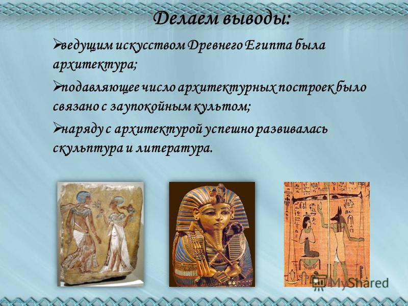 Делаем выводы: ведущим искусством Древнего Египта была архитектура; подавляющее число архитектурных построек было связано с заупокойным культом; наряду с архитектурой успешно развивалась скульптура и литература.