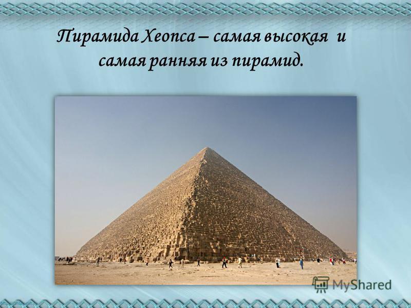 Пирамида Хеопса – самая высокая и самая ранняя из пирамид.