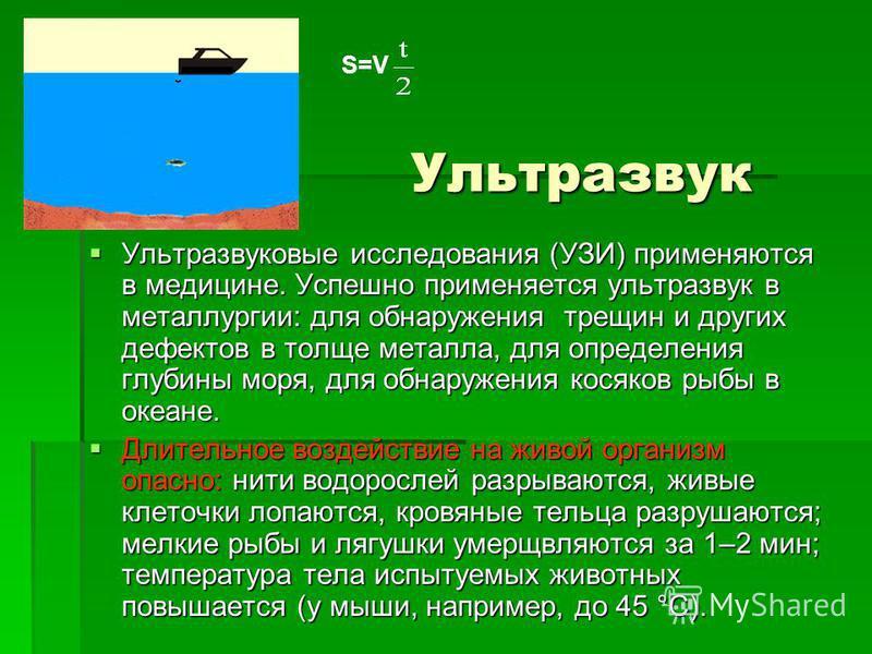 Ультразвук Ультразвук Ультразвуковые исследования (УЗИ) применяются в медицине. Успешно применяется ультразвук в металлургии: для обнаружения трещин и других дефектов в толще металла, для определения глубины моря, для обнаружения косяков рыбы в океан