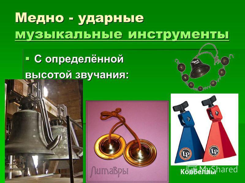Медно - ударные музыкальные инструменты музыкальные инструменты музыкальные инструменты С определённой С определённой высотой звучания: Ковбеллы