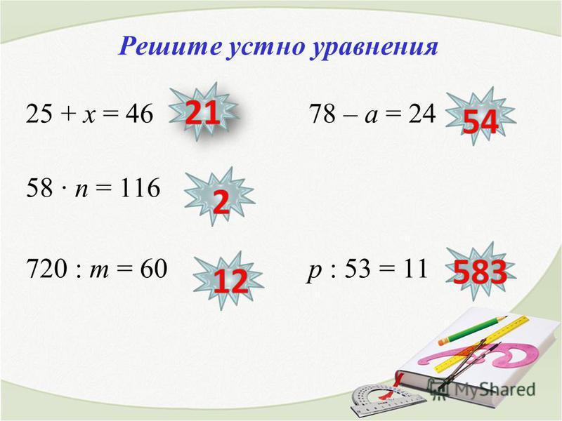 Решите устно уравнения 25 + х = 46 78 – а = 24 58 п = 116 720 : т = 60 р : 53 = 11