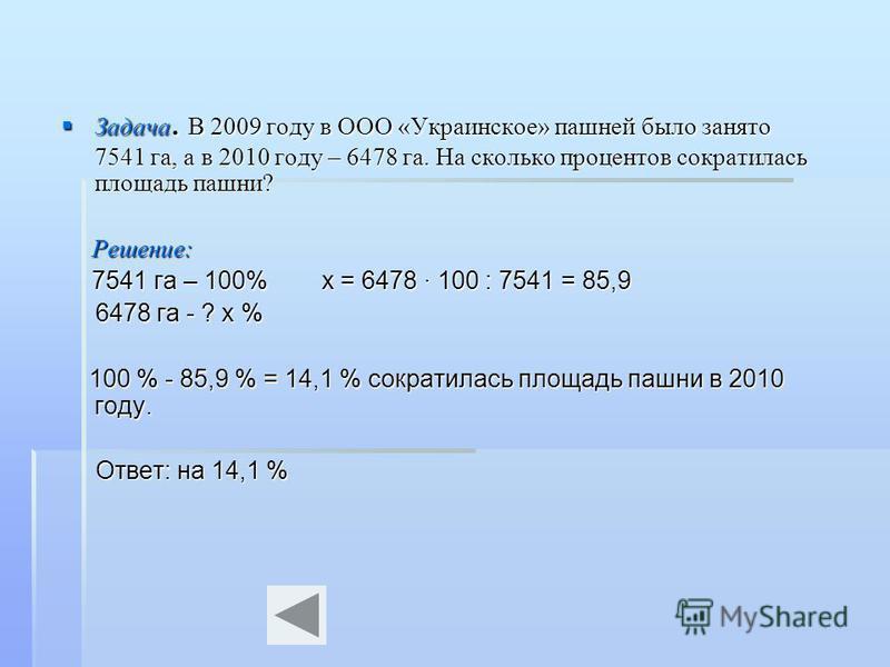 Задача. В 2009 году в ООО «Украинское» пашней было занято 7541 га, а в 2010 году – 6478 га. На сколько процентов сократилась площадь пашни? Задача. В 2009 году в ООО «Украинское» пашней было занято 7541 га, а в 2010 году – 6478 га. На сколько процент