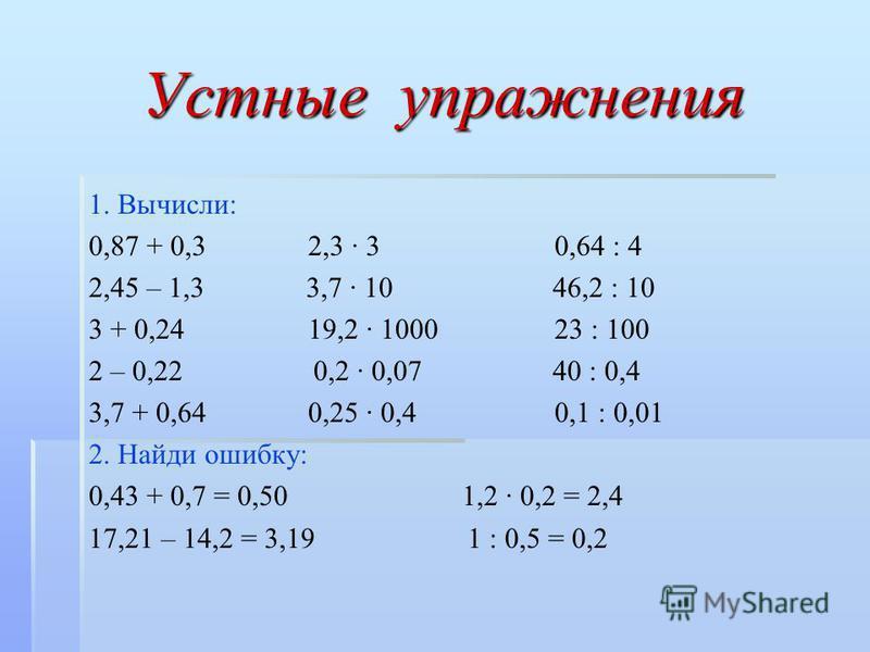 Устные упражнения 1. Вычисли: 0,87 + 0,3 2,3 · 3 0,64 : 4 2,45 – 1,3 3,7 · 10 46,2 : 10 3 + 0,24 19,2 · 1000 23 : 100 2 – 0,22 0,2 · 0,07 40 : 0,4 3,7 + 0,64 0,25 · 0,4 0,1 : 0,01 2. Найди ошибку: 0,43 + 0,7 = 0,50 1,2 · 0,2 = 2,4 17,21 – 14,2 = 3,19