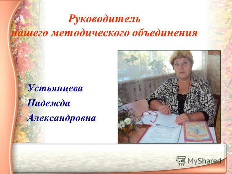 Руководитель нашего методического объединения Устьянцева Надежда Александровна