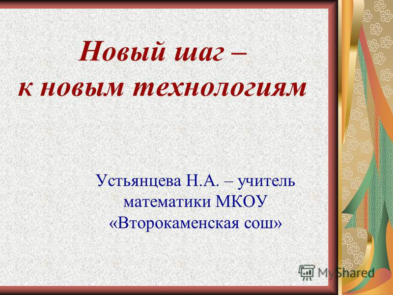 Новый шаг – к новым технологиям Устьянцева Н.А. – учитель математики МКОУ «Второкаменская сош»