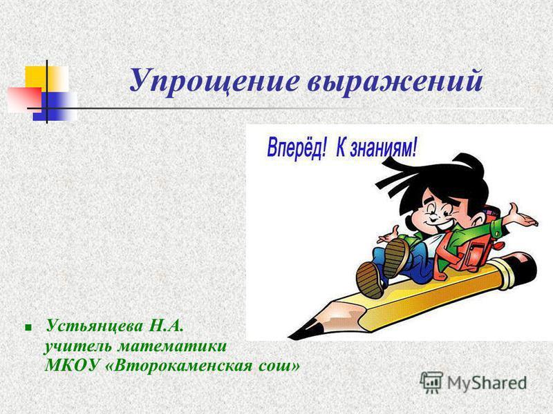Упрощение выражений Устьянцева Н.А. учитель математики МКОУ «Второкаменская сош»