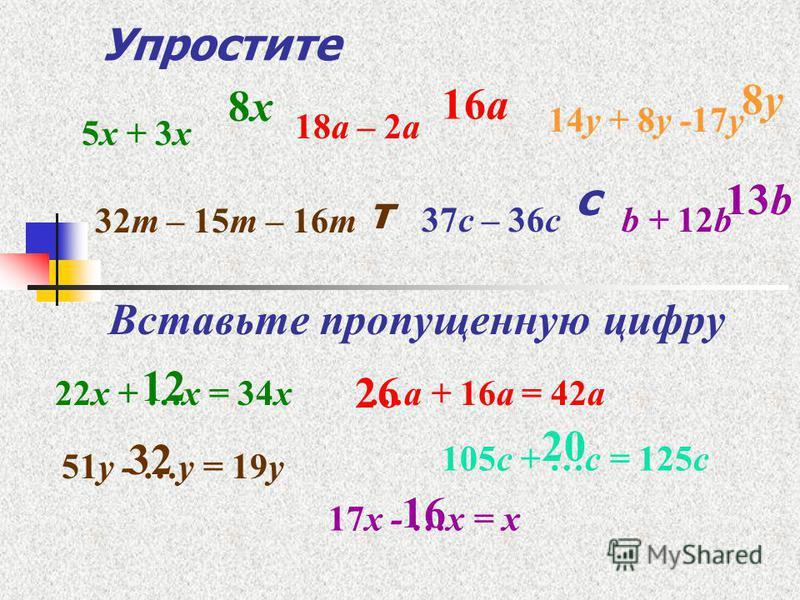 Упростите Вставьте пропущенную цифру 32 т – 15 т – 16 т 5 х + 3 х 18 а – 2 а 14 у + 8 у -17 у 37 с – 36 сb + 12b 22 х + …х = 34 х…а + 16 а = 42 а 17 х - …х = х 51 у - …у = 19 у 105 с + …с = 125 с 8 х 8 х 16 а 8 у 8 у т с 13b13b 12 26 32 20 16