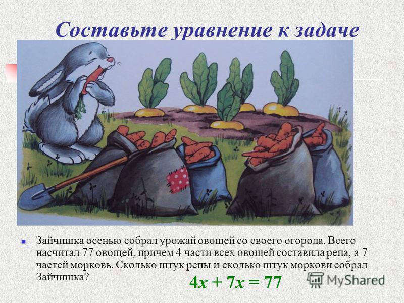 Составьте уравнение к задаче Зайчишка осенью собрал урожай овощей со своего огорода. Всего насчитал 77 овощей, причем 4 части всех овощей составила репа, а 7 частей морковь. Сколько штук репы и сколько штук моркови собрал Зайчишка? 4 х + 7 х = 77