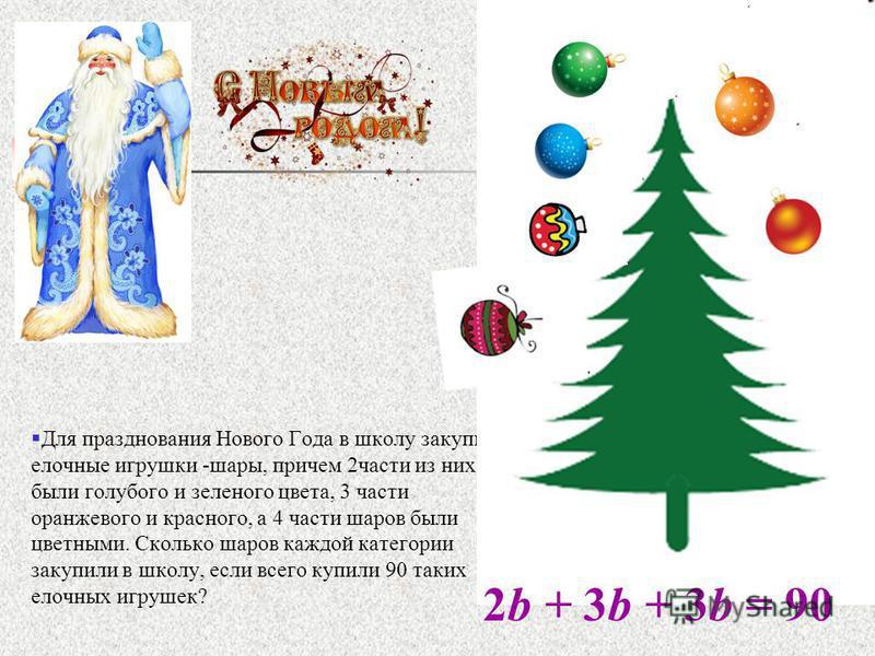 Для празднования Нового Года в школу закупили елочные игрушки -шары, причем 2 части из них были голубого и зеленого цвета, 3 части оранжевого и красного, а 4 части шаров были цветными. Сколько шаров каждой категории закупили в школу, если всего купил