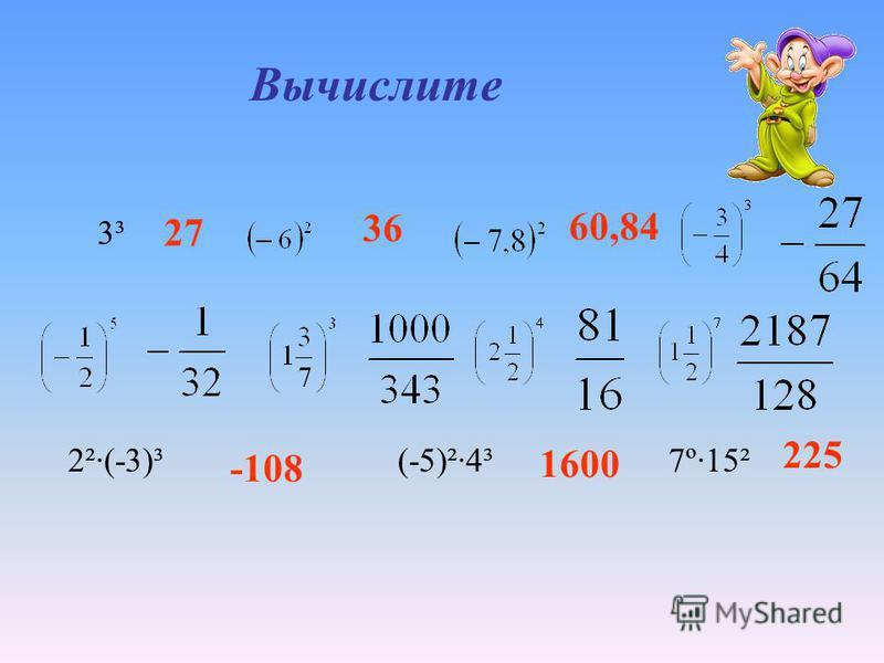 Вычислите 2²·(-3)³ (-5)²·4³ 7º·15² 3³ 27 36 60,84 -108 1600 225