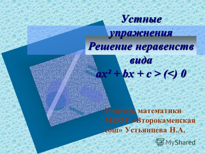 Устные упражнения Решение неравенств вида ax² + bx + c > ( (<) 0 Учитель математики МКОУ «Второкаменская сош» Устьянцева Н.А.
