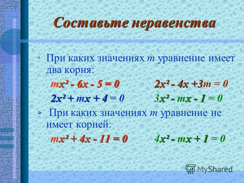 Составьте неравенства При каких значениях т уравнение имеет два корня: х² - 6 х - 5 = 0 2 х² - 4 х +3 тх² - 6 х - 5 = 0 2 х² - 4 х +3 т = 0 2 х² + х + 4 х² - х - 1 2 х² + тх + 4 = 0 3 х² - тх - 1 = 0 При каких значениях т уравнение не имеет корней: х