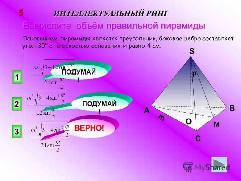 3 ВЕРНО! 2 1 ПОДУМАЙ ! 5 ИНТЕЛЛЕКТУАЛЬНЫЙ РИНГ Основанием пирамиды является треугольник, боковое ребро составляет угол 30° с плоскостью основания и равно 4 см. m A B C S O М φ