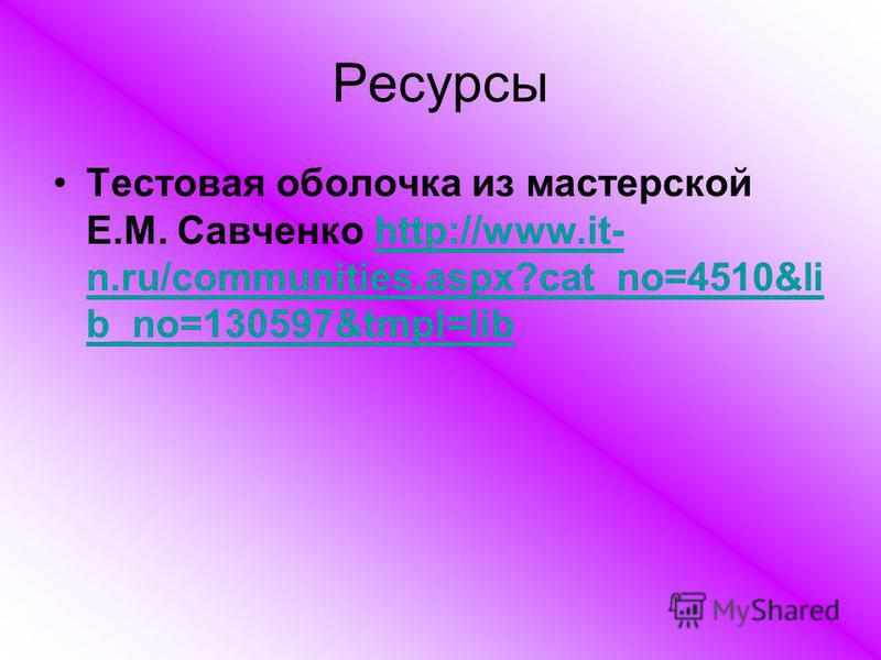 Ресурсы Тестовая оболочка из мастерской Е.М. Савченко http://www.it- n.ru/communities.aspx?cat_no=4510&li b_no=130597&tmpl=libhttp://www.it- n.ru/communities.aspx?cat_no=4510&li b_no=130597&tmpl=lib