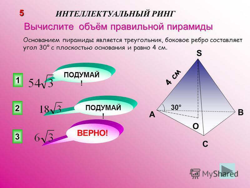 3 ВЕРНО! 2 1 ПОДУМАЙ ! 5 ИНТЕЛЛЕКТУАЛЬНЫЙ РИНГ Основанием пирамиды является треугольник, боковое ребро составляет угол 30° с плоскостью основания и равно 4 см. 4 см A B C S O 30°