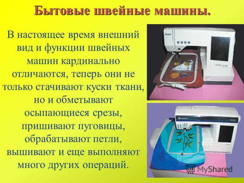 В настоящее время внешний вид и функции швейных машин кардинально отличаются, теперь они не только стачивают куски ткани, но и обметывают осыпающиеся срезы, пришивают пуговицы, обрабатывают петли, вышивают и еще выполняют много других операций. Бытов