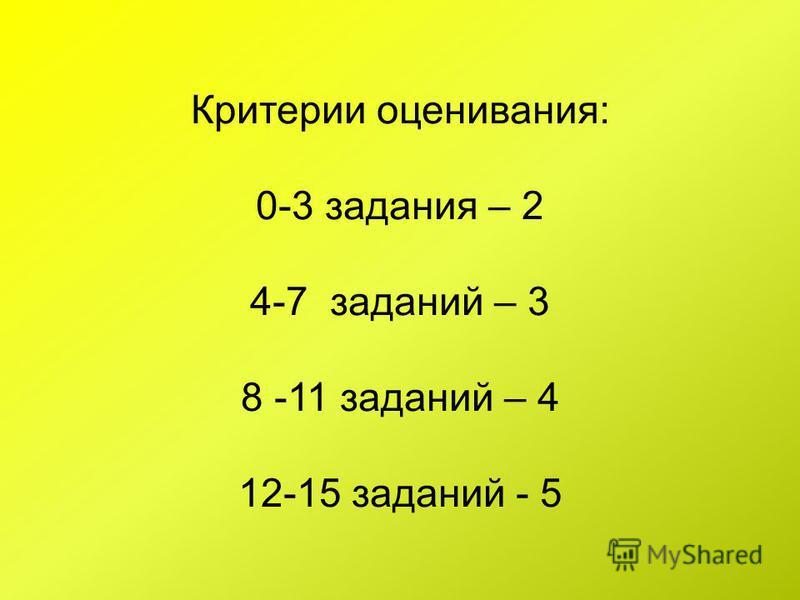 Критерии оценивания: 0-3 задания – 2 4-7 заданий – 3 8 -11 заданий – 4 12-15 заданий - 5